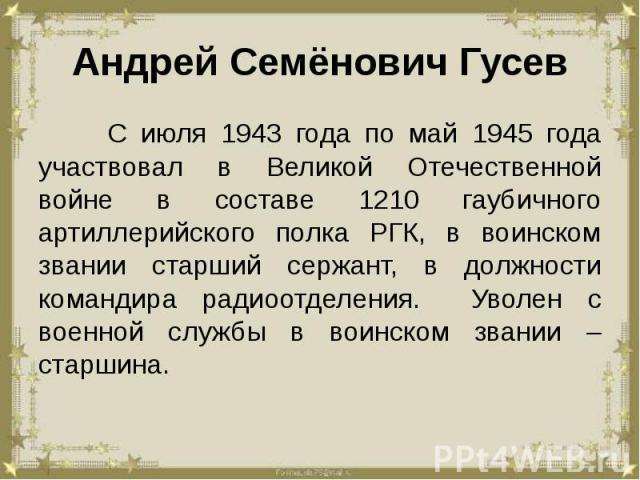Андрей Семёнович Гусев С июля 1943 года по май 1945 года участвовал в Великой Отечественной войне в составе 1210 гаубичного артиллерийского полка РГК, в воинском звании старший сержант, в должности командира радиоотделения. Уволен с военной службы в…