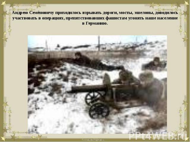 Андрею Семёновичу приходилось взрывать дороги, мосты, эшелоны, доводилось участвовать в операциях, препятствовавших фашистам угонять наше население в Германию.