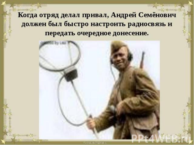 Когда отряд делал привал, Андрей Семёнович должен был быстро настроить радиосвязь и передать очередное донесение.
