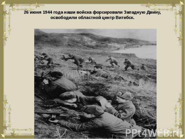 26 июня 1944 года наши войска форсировали Западную Двину, освободили областной центр Витебск.