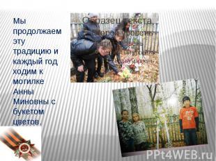Мы продолжаем эту традицию и каждый год ходим к могилке Анны Миновны с букетом ц