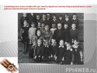 А домой вернулась только в ноябре 1945 года. Один Год поработала учителем в Кара