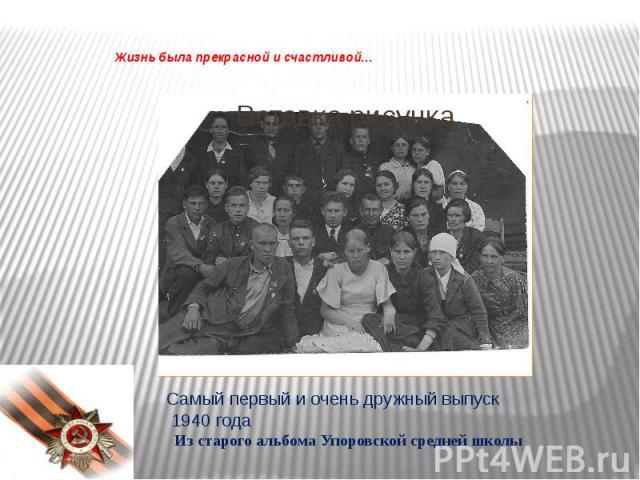 Жизнь была прекрасной и счастливой…Самый первый и очень дружный выпуск 1940 года Из старого альбома Упоровской средней школы
