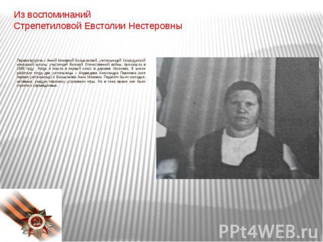 Из воспоминаний Стрепетиловой Евстолии НестеровныПервая встреча с Анной Миновной Большаковой, учительницей Скородумской начальной школы, участницей Великой Отечественной войны, произошла в 1948 году. Когда я пошла в первый класс в деревне Московка. …