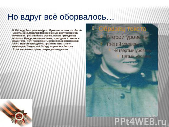 Но вдруг всё оборвалось…В 1942 году Анна ушла на фронт. Призвали ее вместе с Люсей Белоглазовой. Попали в Новосибирскую школу связистов. Воевала на Прибалтийском фронте. Всякое приходилось испытать. Иногда, налаживая связь, приходилось по пояс…