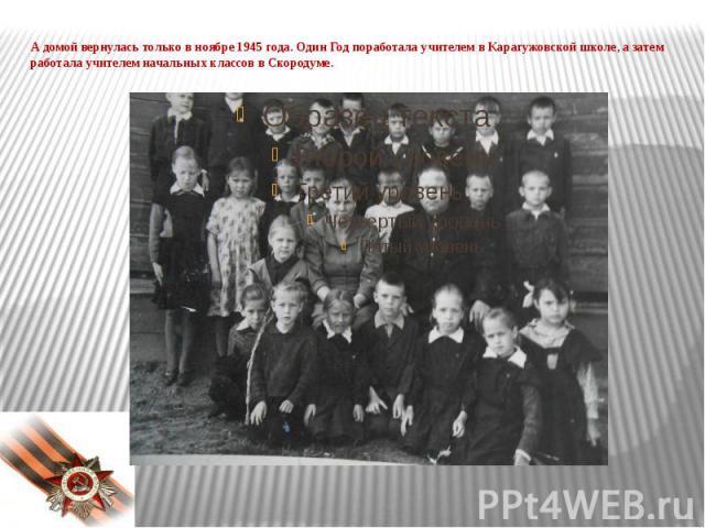 А домой вернулась только в ноябре 1945 года. Один Год поработала учителем в Карагужовской школе, а затем работала учителем начальных классов в Скородуме.