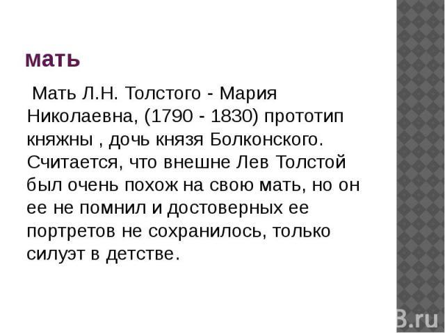мать Мать Л.Н. Толстого - Мария Николаевна, (1790 - 1830) прототип княжны , дочь князя Болконского. Считается, что внешне Лев Толстой был очень похож на свою мать, но он ее не помнил и достоверных ее портретов не сохранилось, только силуэт в детстве.