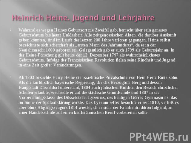 Während es wegen Heines Geburtsort nie Zweifel gab, herrscht über sein genaues Geburtsdatum bis heute Unklarheit. Alle zeitgenössischen Akten, die darüber Auskunft geben könnten, sind im Laufe der letzten 200 Jahre verloren gegangen. Heine selbst be…