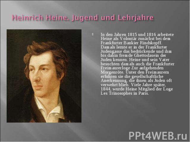 In den Jahren 1815 und 1816 arbeitete Heine als Volontär zunächst bei dem Frankfurter Bankier Rindskopff. Damals lernte er in der Frankfurter Judengasse das bedrückende und ihm bis dahin fremde Ghettodasein der Juden kennen. Heine und sein Vater bes…