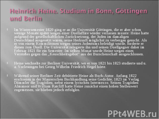 Im Wintersemester 1820 ging er an die Universität Göttingen, die er aber schon wenige Monate später wegen einer Duellaffäre wieder verlassen musste: Heine hatte aufgrund der gesellschaftlichen Zurücksetzung, der Juden im damaligen Deutschland ausges…