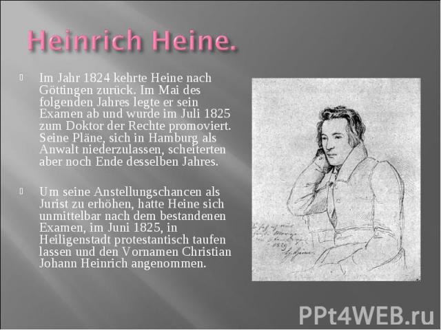 Im Jahr 1824 kehrte Heine nach Göttingen zurück. Im Mai des folgenden Jahres legte er sein Examen ab und wurde im Juli 1825 zum Doktor der Rechte promoviert. Seine Pläne, sich in Hamburg als Anwalt niederzulassen, scheiterten aber noch Ende desselbe…