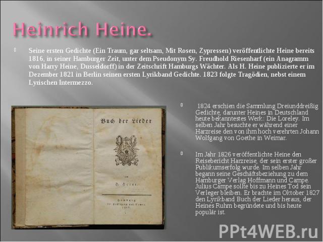 Seine ersten Gedichte (Ein Traum, gar seltsam, Mit Rosen, Zypressen) veröffentlichte Heine bereits 1816, in seiner Hamburger Zeit, unter dem Pseudonym Sy. Freudhold Riesenharf (ein Anagramm von Harry Heine, Dusseldorff) in der Zeitschrift Hamburgs W…