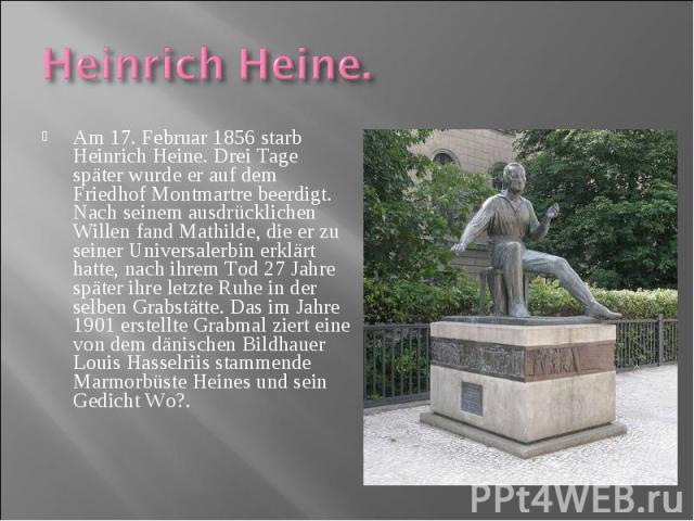 Am 17. Februar 1856 starb Heinrich Heine. Drei Tage später wurde er auf dem Friedhof Montmartre beerdigt. Nach seinem ausdrücklichen Willen fand Mathilde, die er zu seiner Universalerbin erklärt hatte, nach ihrem Tod 27 Jahre später ihre letzte Ruhe…