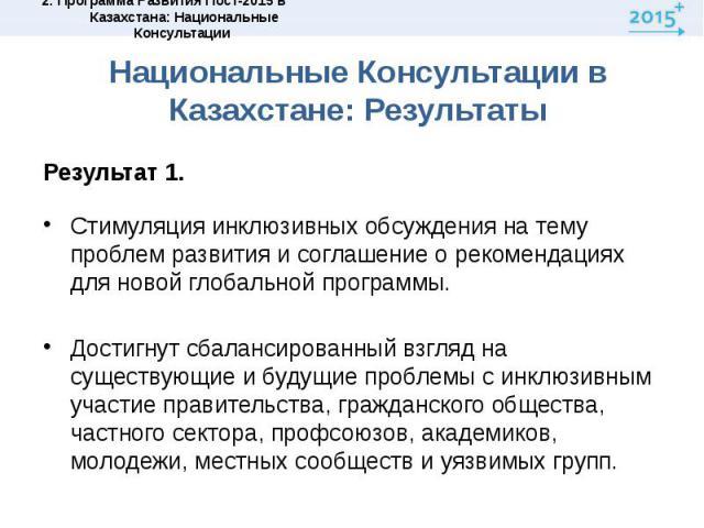 Национальные Консультации в Казахстане: РезультатыРезультат 1. Стимуляция инклюзивных обсуждения на тему проблем развития и соглашение о рекомендациях для новой глобальной программы. Достигнут сбалансированный взгляд на существующие и будущие пробле…