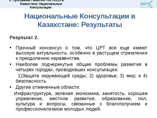 Национальные Консультации в Казахстане: РезультатыРезультат 2.Прочный консенсус о том, что ЦРТ все еще имеют высокую актуальность, особенно в растущем стремлении к преодолению неравенства.Наиболее подчеркнутые общие проблемы развития в четырех город…