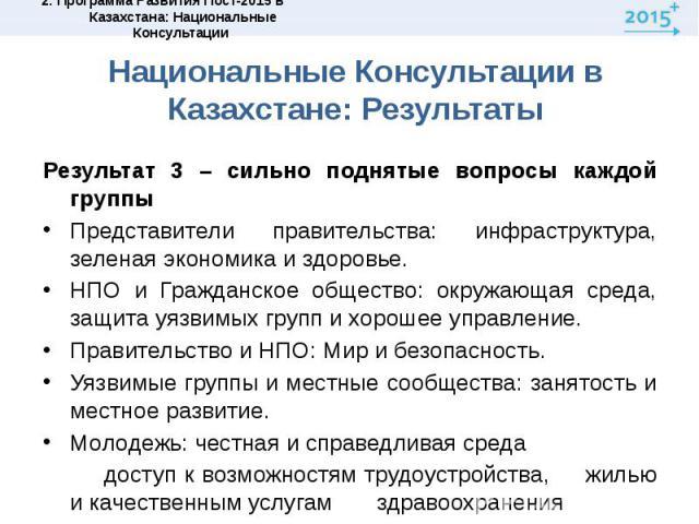 Национальные Консультации в Казахстане: РезультатыРезультат 3 – сильно поднятые вопросы каждой группыПредставители правительства: инфраструктура, зеленая экономика и здоровье.НПО и Гражданское общество: окружающая среда, защита уязвимых групп и хоро…