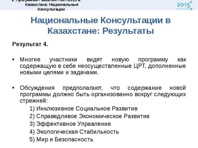 Национальные Консультации в Казахстане: РезультатыРезультат 4. Многие участники видят новую программу как содержащую в себе неосуществленные ЦРТ, дополненные новыми целями и задачами.Обсуждения предполагают, что содержание новой программы должно быт…