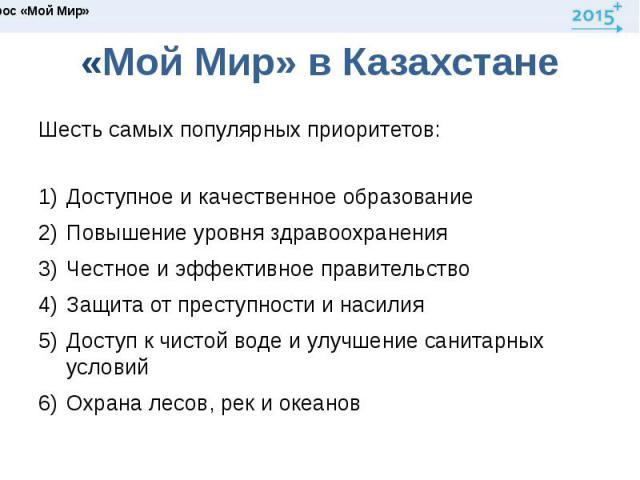 «Мой Мир» в КазахстанеШесть самых популярных приоритетов:Доступное и качественное образованиеПовышение уровня здравоохраненияЧестное и эффективное правительствоЗащита от преступности и насилияДоступ к чистой воде и улучшение санитарных условийОхрана…