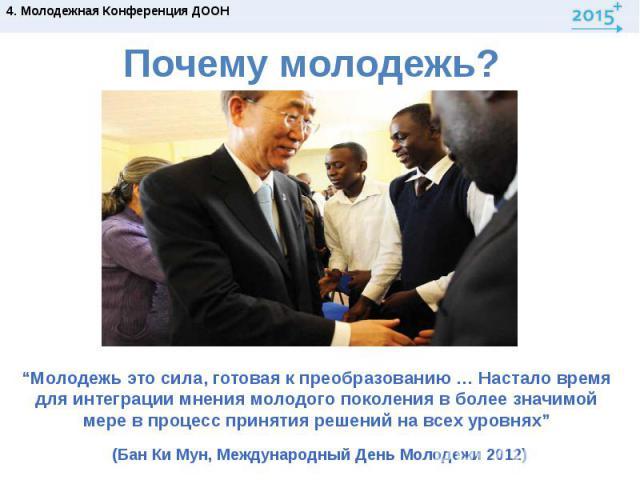 """Почему молодежь?""""Молодежь это сила, готовая к преобразованию … Настало время для интеграции мнения молодого поколения в более значимой мере в процесс принятия решений на всех уровнях"""" (Бан Ки Мун, Международный День Молодежи 2012)"""