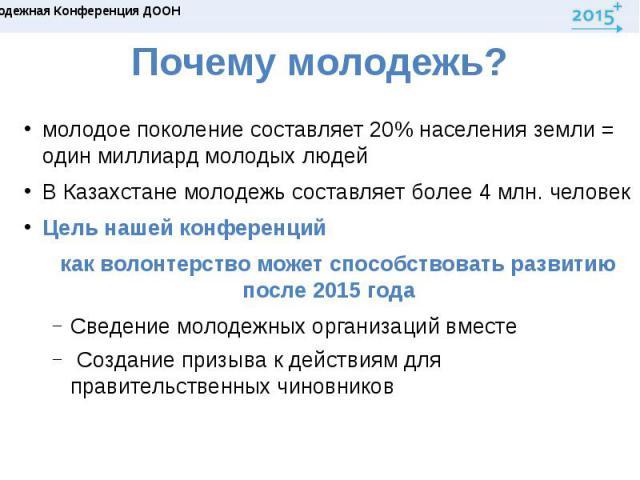 Почему молодежь?молодое поколение составляет 20% населения земли = один миллиард молодых людейВ Казахстане молодежь составляет более 4 млн. человек Цель нашей конференций как волонтерство может способствовать развитию после 2015 годаСведение молодеж…
