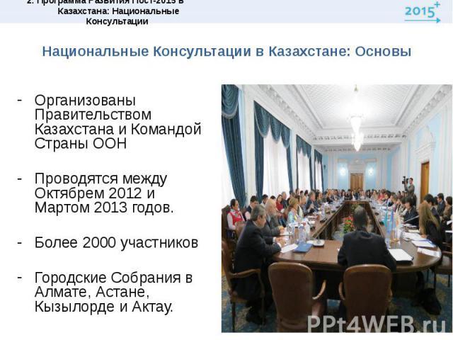 Национальные Консультации в Казахстане: ОсновыОрганизованы Правительством Казахстана и Командой Страны ООНПроводятся между Октябрем 2012 и Мартом 2013 годов.Более 2000 участниковГородские Собрания в Алмате, Астане, Кызылорде и Актау.
