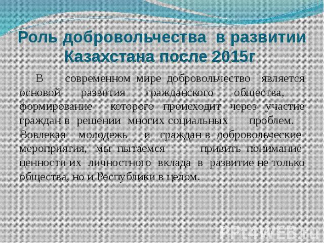 Роль добровольчества в развитии Казахстана после 2015г В современном мире добровольчество является основой развития гражданского общества, формирование которого происходит через участие граждан в решении многих социальных проблем. Вовлекая молодежь …