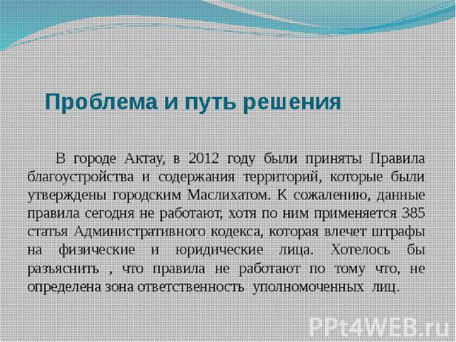 Проблема и путь решения В городе Актау, в 2012 году были приняты Правила благоустройства и содержания территорий, которые были утверждены городским Маслихатом. К сожалению, данные правила сегодня не работают, хотя по ним применяется 385 статья Админ…