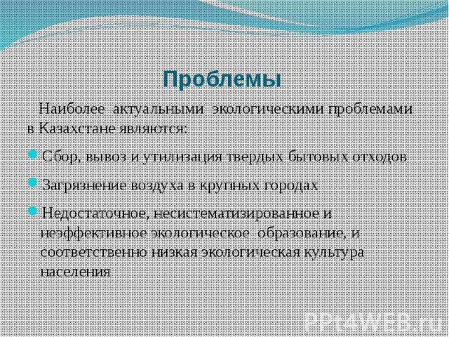 Проблемы Наиболее актуальными экологическими проблемами в Казахстане являются: Сбор, вывоз и утилизация твердых бытовых отходовЗагрязнение воздуха в крупных городахНедостаточное, несистематизированное и неэффективное экологическое образование, и соо…