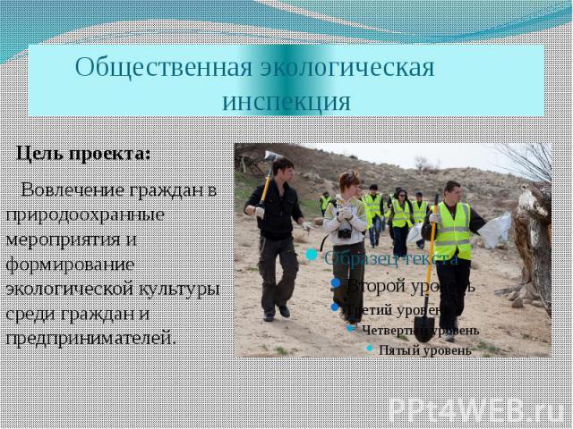 Общественная экологическая инспекция Цель проекта: Вовлечение граждан в природоохранные мероприятия и формирование экологической культуры среди граждан и предпринимателей.