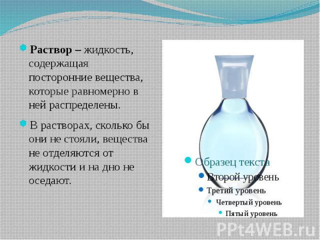 Раствор – жидкость, содержащая посторонние вещества, которые равномерно в ней распределены. В растворах, сколько бы они не стояли, вещества не отделяются от жидкости и на дно не оседают.