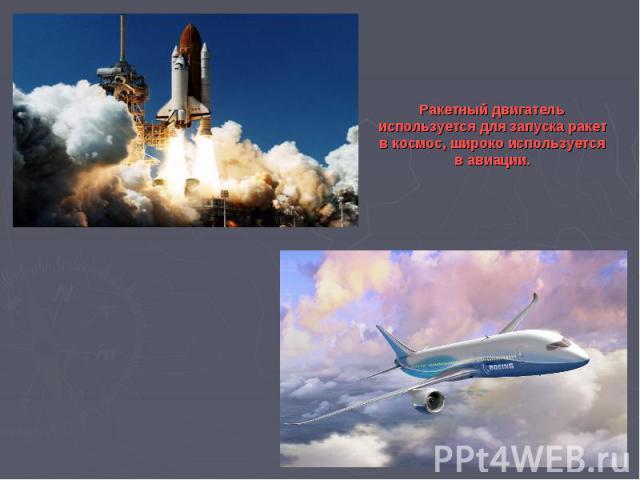 Ракетный двигатель используется для запуска ракет в космос, широко используется в авиации.