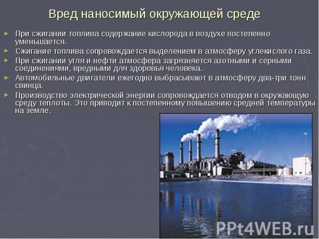 Вред наносимый окружающей среде При сжигании топлива содержание кислорода в воздухе постепенно уменьшается. Сжигание топлива сопровождается выделением в атмосферу углекислого газа. При сжигании угля и нефти атмосфера загрязняется азотными и серными …