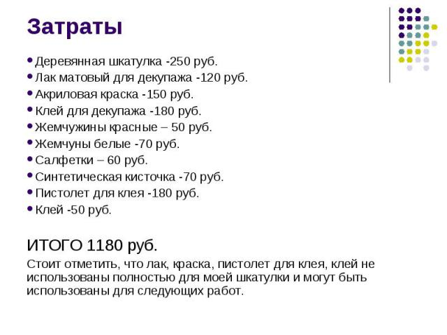 Затраты Деревянная шкатулка -250 руб. Лак матовый для декупажа -120 руб. Акриловая краска -150 руб. Клей для декупажа -180 руб. Жемчужины красные – 50 руб. Жемчуны белые -70 руб. Салфетки – 60 руб. Синтетическая кисточка -70 руб. Пистолет для клея -…