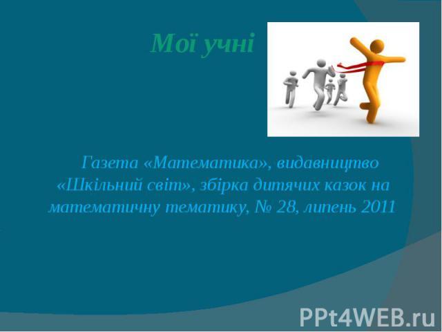 Мої учні Газета «Математика», видавництво «Шкільний світ», збірка дитячих казок на математичну тематику, № 28, липень 2011