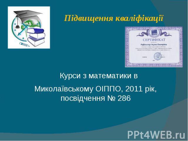Підвищення кваліфікації Курси з математики в Миколаївському ОІППО, 2011 рік, посвідчення № 286