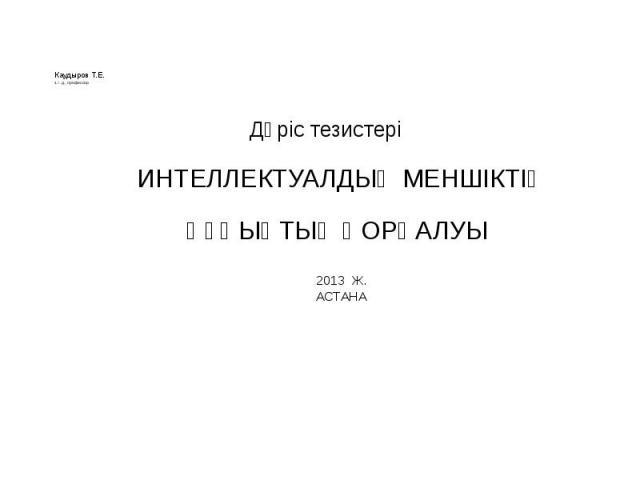 Каудыров Т.Е. з.ғ.д., профессор ИНТЕЛЛЕКТУАЛДЫҚ МЕНШІКТІҢ ҚҰҚЫҚТЫҚ ҚОРҒАЛУЫ 2013 Ж. АСТАНА