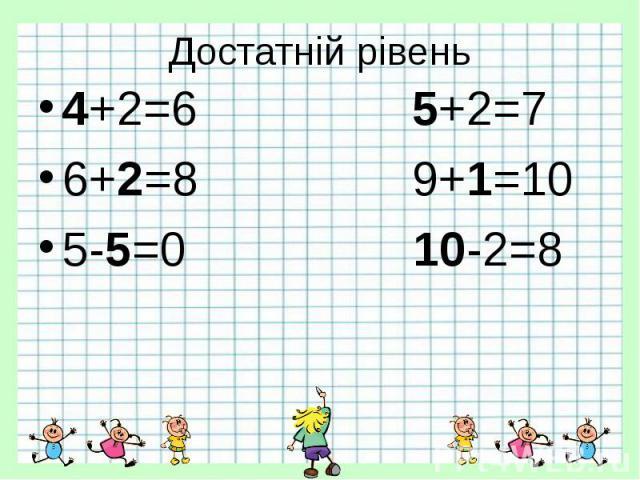 Достатній рівень 4+2=6 5+2=7 6+2=8 9+1=10 5-5=0 10-2=8