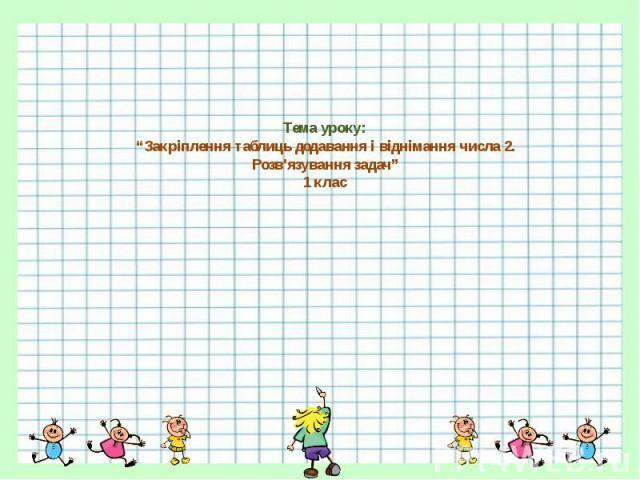 """Тема уроку: """"Закріплення таблиць додавання і віднімання числа 2. Розв'язування задач"""" 1 клас"""