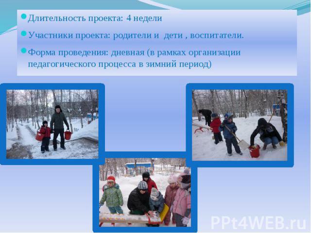 Длительность проекта: 4 недели Длительность проекта: 4 недели Участники проекта: родители и дети , воспитатели. Форма проведения: дневная (в рамках организации педагогического процесса в зимний период)
