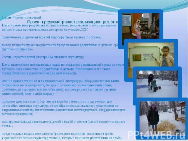 Проект предусматривает реализацию трех этапов деятельности: 1 этап – проектировочный. Цель: совместная разработка воспитателями, родителями и воспитанниками детского сада проектов зимних построек на участке ДОУ. привлечение родителей и детей …