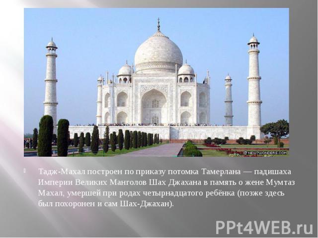 Тадж-Махал построен по приказу потомкаТамерлана—падишаха Империи Великих Манголов Шах Джаханав память о женеМумтаз Махал, умершей при родах четырнадцатого ребёнка (позже здесь был похоронен и сам Шах-Джахан).