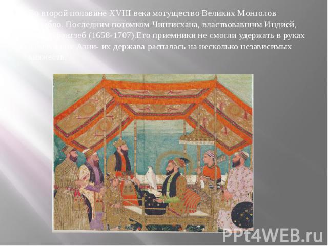 Во второй половине XVIII века могущество Великих Монголов Ослабло. Последним потомком Чингисхана, властвовавшим Индией, был Аурангзеб (1658-1707).Его приемники не смогли удержать в руках жемчужину Азии- их держава распалась на несколько независимых …
