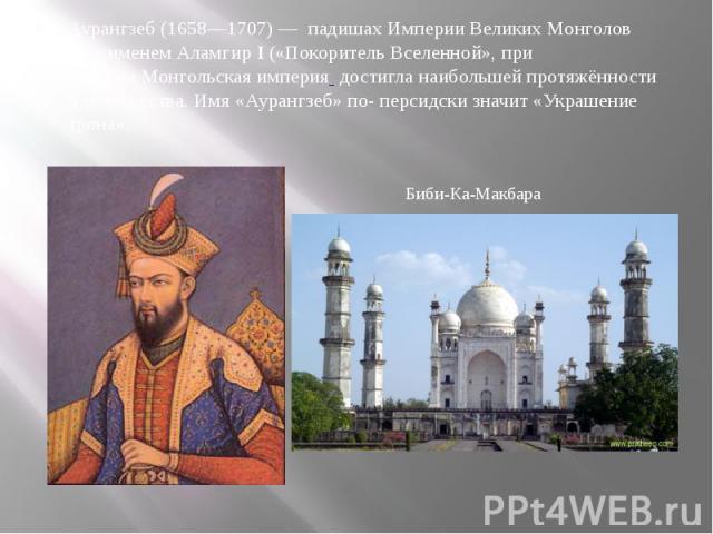 Аурангзеб (1658—1707)— падишах Империи Великих Монголов под именемАламгир I(«Покоритель Вселенной», при которомМонгольская империя достигла наибольшей протяжённости и могущества. Имя «Аурангзеб» по- персидск…