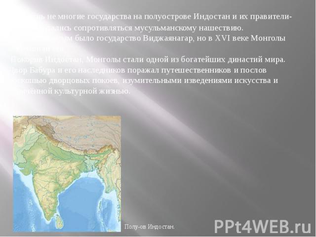Лишь не многие государства на полуострове Индостан и их правители- раджи, пытались сопротивляться мусульманскому нашествию. Самым сильным было государство Виджаянагар, но в XVI веке Монголы сокрушили его. Покорив Индостан, Монголы стали одной из бог…
