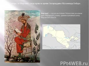 С Севера, из Ферганы, сюда пришла армия Захириддина Мухаммада Бабура.