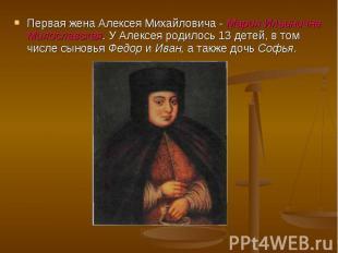 Первая жена Алексея Михайловича - Мария Ильинична Милославская. У Алексея родило