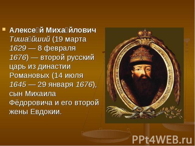 Алексе й Миха йлович Тиша йший (19 марта 1629— 8 февраля 1676)— второй русский царь из династии Романовых (14 июля 1645— 29 января 1676), сын Михаила Фёдоровича и его второй жены Евдокии. Алексе й Миха йлович Тиша йший (19 марта 16…