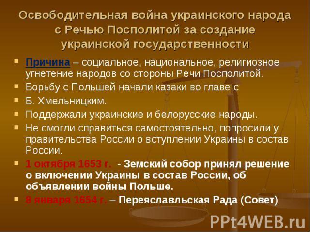 Причина – социальное, национальное, религиозное угнетение народов со стороны Речи Посполитой. Причина – социальное, национальное, религиозное угнетение народов со стороны Речи Посполитой. Борьбу с Польшей начали казаки во главе с Б. Хмельницким. Под…