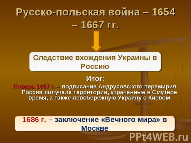 Итог: Итог: Январь 1667 г. – подписание Андрусовского перемирия: Россия получала территории, утраченные в Смутное время, а также левобережную Украину с Киевом