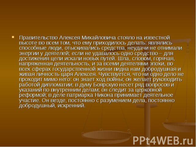 Правительство Алексея Михайловича стояло на известной высоте во всем том, что ему приходилось делать: являлись способные люди, отыскивались средства, неудачи не отнимали энергии у деятелей; если не удавалось одно средство – для достижения цели искал…
